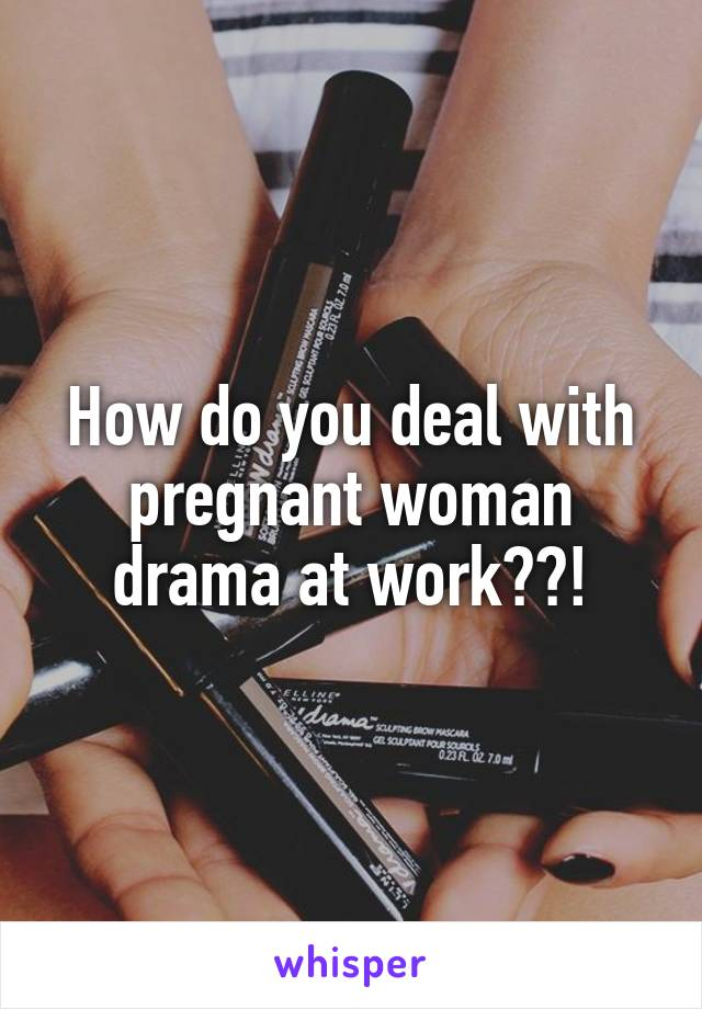 How do you deal with pregnant woman drama at work??!