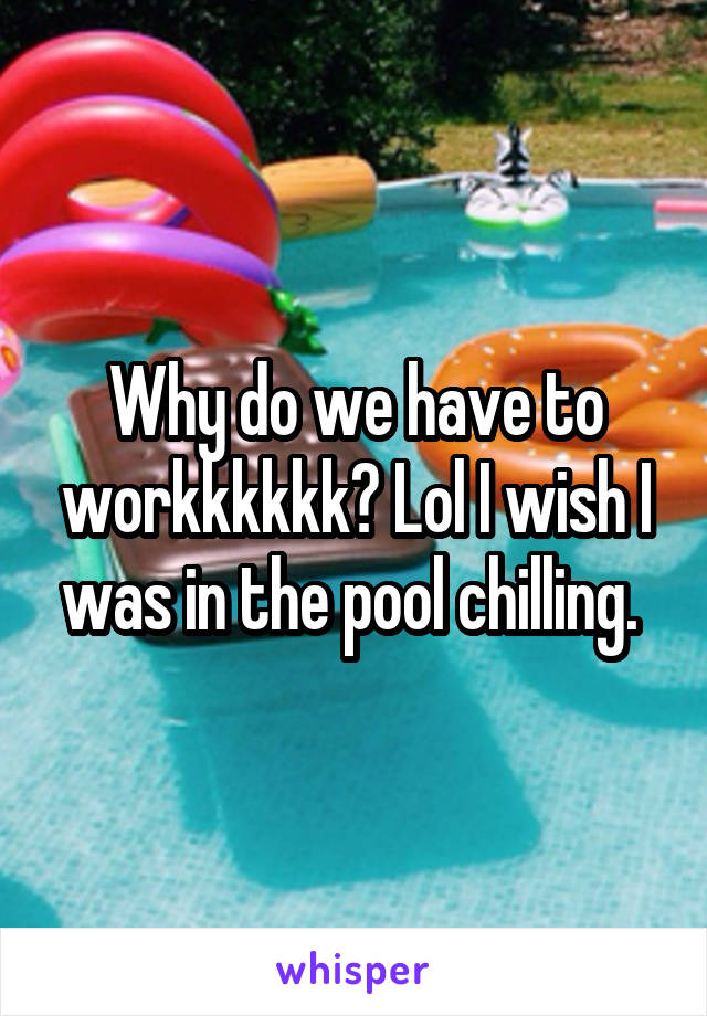 Why do we have to workkkkkk? Lol I wish I was in the pool chilling.