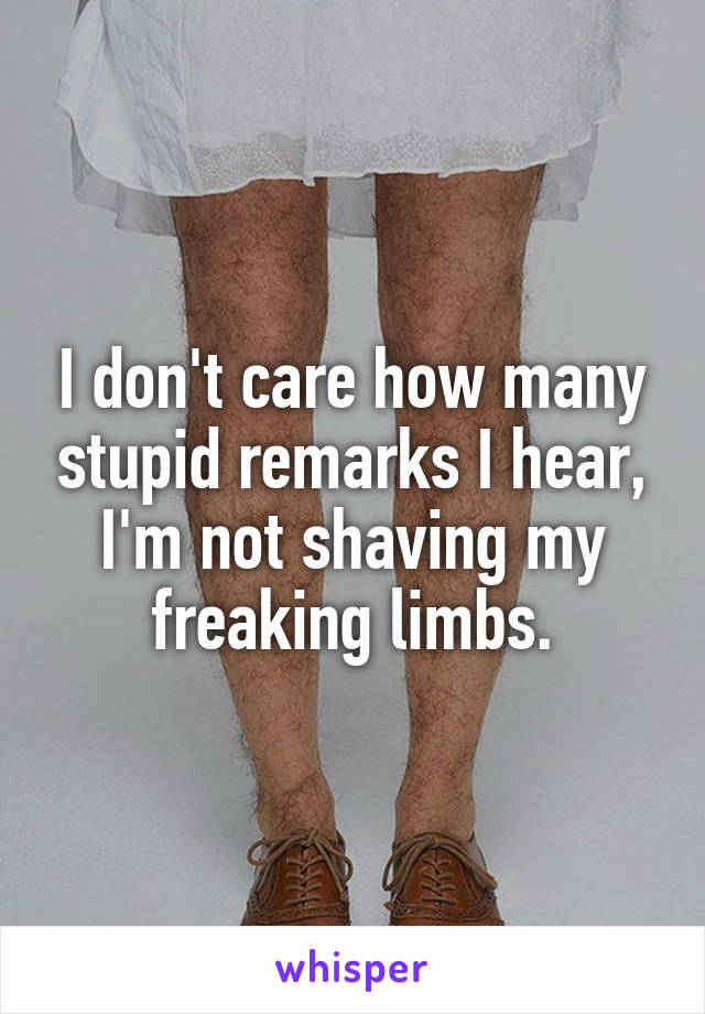 I don't care how many stupid remarks I hear, I'm not shaving my freaking limbs.