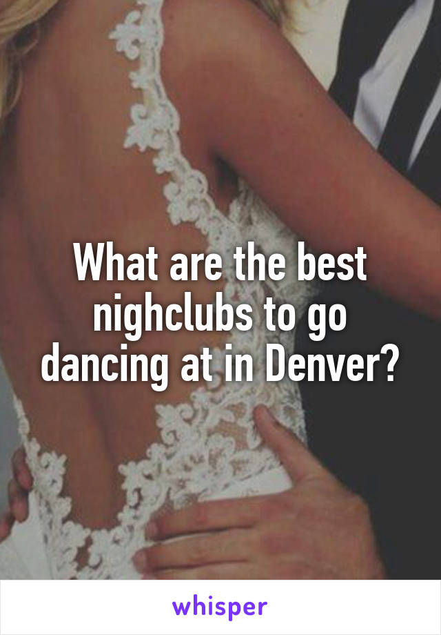 What are the best nighclubs to go dancing at in Denver?