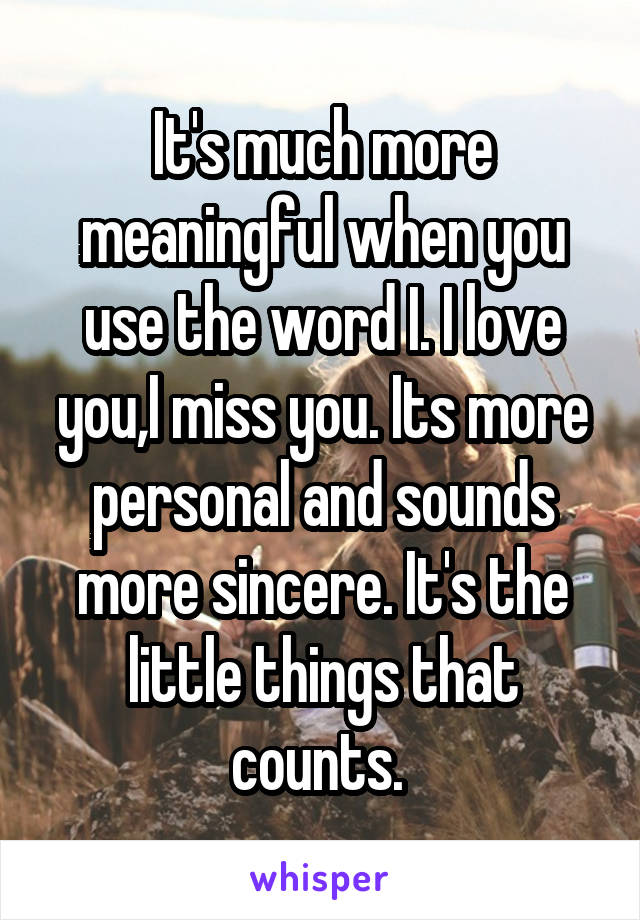 It's much more meaningful when you use the word I. I love you,I miss you. Its more personal and sounds more sincere. It's the little things that counts.