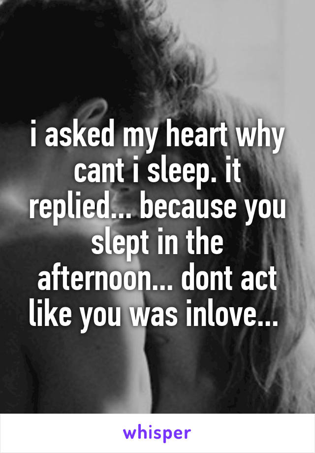 i asked my heart why cant i sleep. it replied... because you slept in the afternoon... dont act like you was inlove...