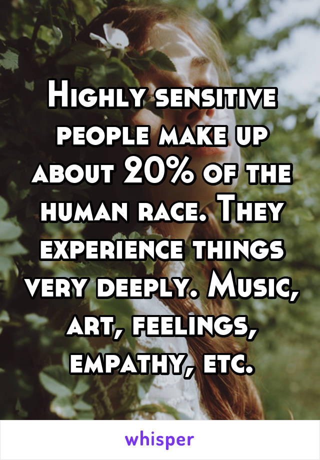 Highly sensitive people make up about 20% of the human race. They experience things very deeply. Music, art, feelings, empathy, etc.