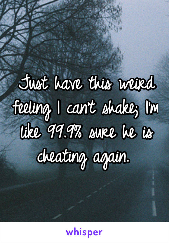 Just have this weird feeling I can't shake; I'm like 99.9% sure he is cheating again.