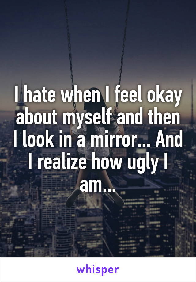 I hate when I feel okay about myself and then I look in a mirror... And I realize how ugly I am...