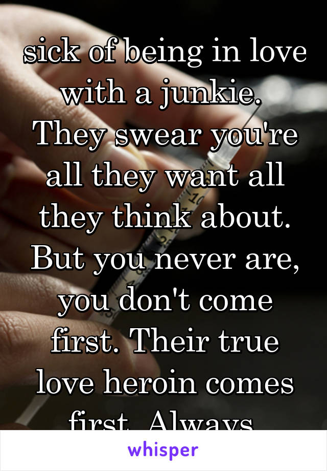 sick of being in love with a junkie.  They swear you're all they want all they think about. But you never are, you don't come first. Their true love heroin comes first. Always.