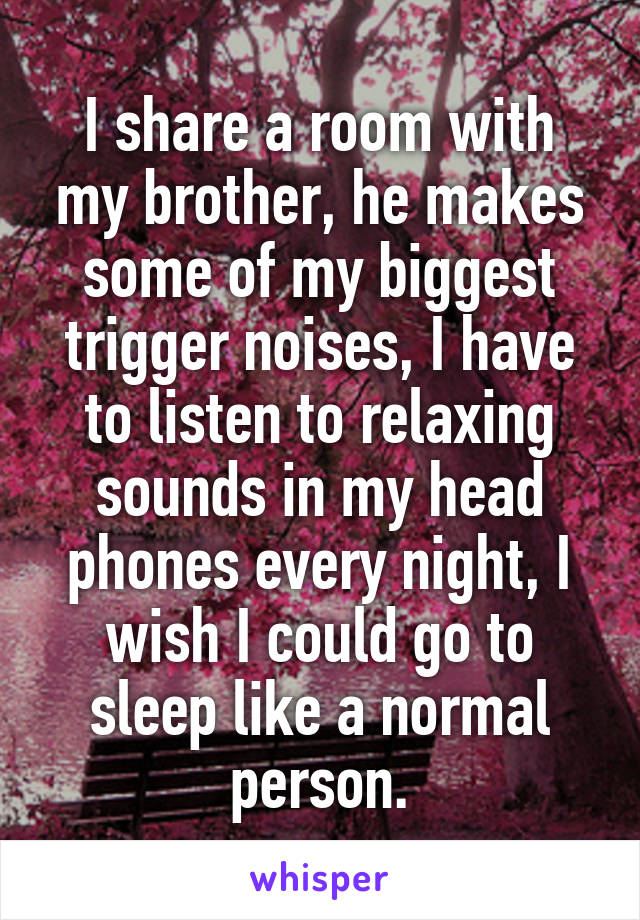 I share a room with my brother, he makes some of my biggest trigger noises, I have to listen to relaxing sounds in my head phones every night, I wish I could go to sleep like a normal person.