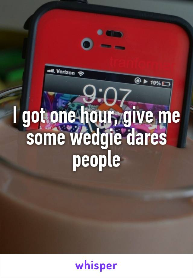 I got one hour, give me some wedgie dares people