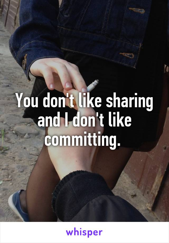 You don't like sharing and I don't like committing.