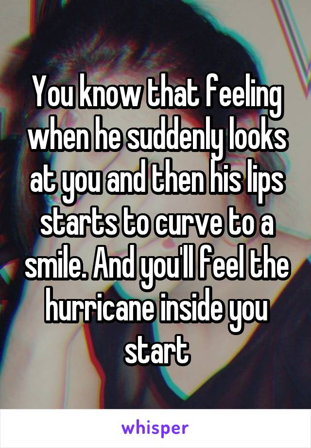 You know that feeling when he suddenly looks at you and then his lips starts to curve to a smile. And you'll feel the hurricane inside you start