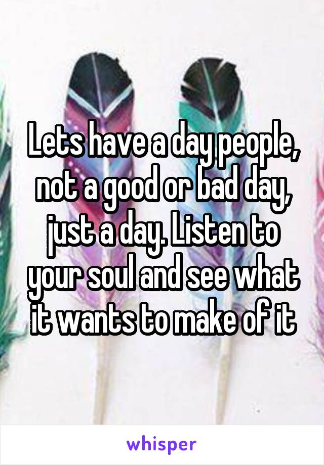 Lets have a day people, not a good or bad day, just a day. Listen to your soul and see what it wants to make of it