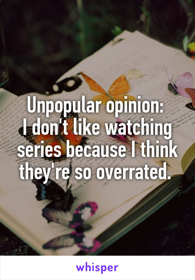 Unpopular opinion:  I don't like watching series because I think they're so overrated.