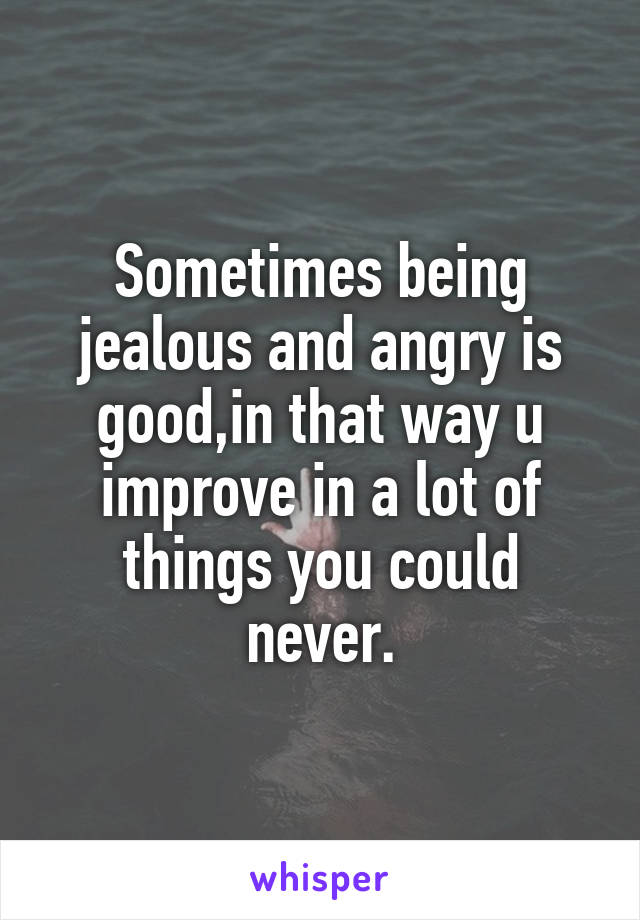 Sometimes being jealous and angry is good,in that way u improve in a lot of things you could never.