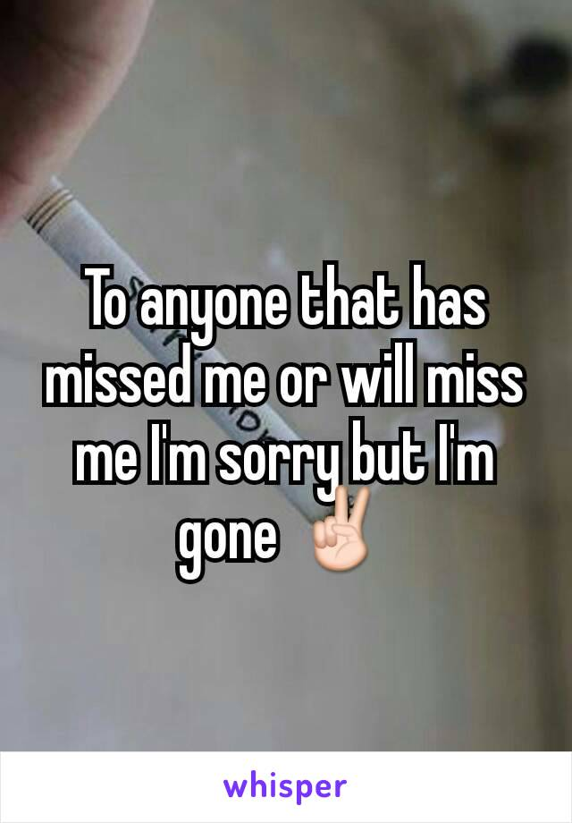 To anyone that has missed me or will miss me I'm sorry but I'm gone ✌