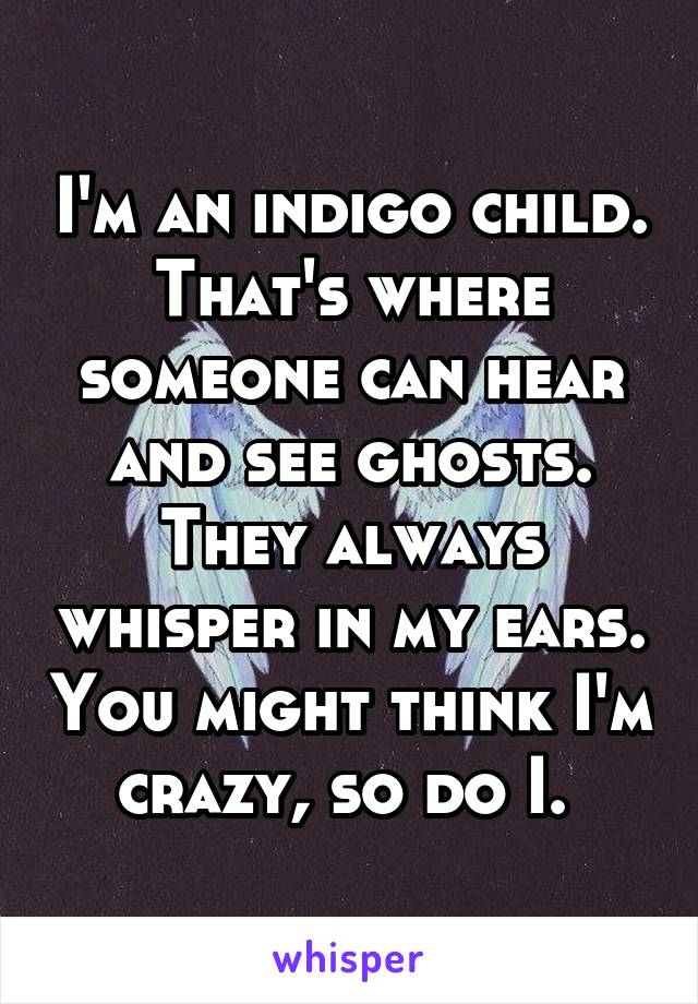 I'm an indigo child. That's where someone can hear and see ghosts. They always whisper in my ears. You might think I'm crazy, so do I.