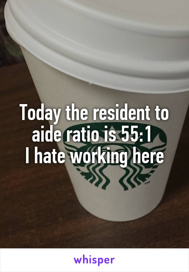 Today the resident to aide ratio is 55:1  I hate working here