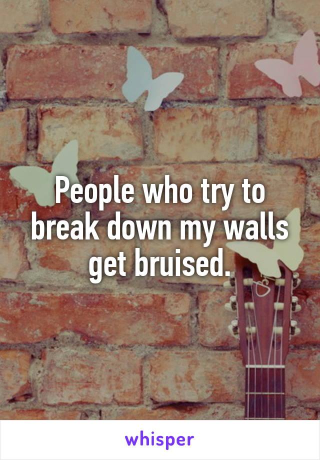 People who try to break down my walls get bruised.