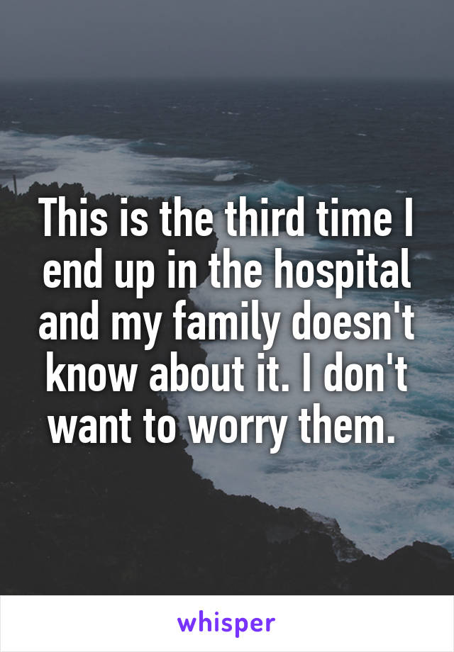 This is the third time I end up in the hospital and my family doesn't know about it. I don't want to worry them.