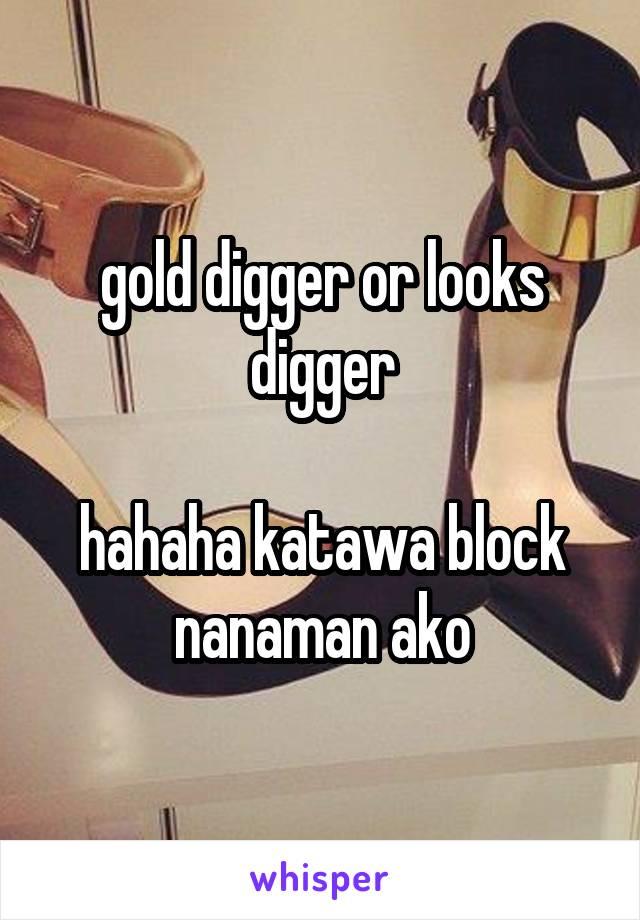 gold digger or looks digger  hahaha katawa block nanaman ako