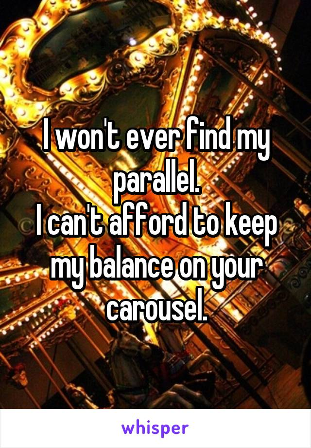 I won't ever find my parallel. I can't afford to keep my balance on your carousel.