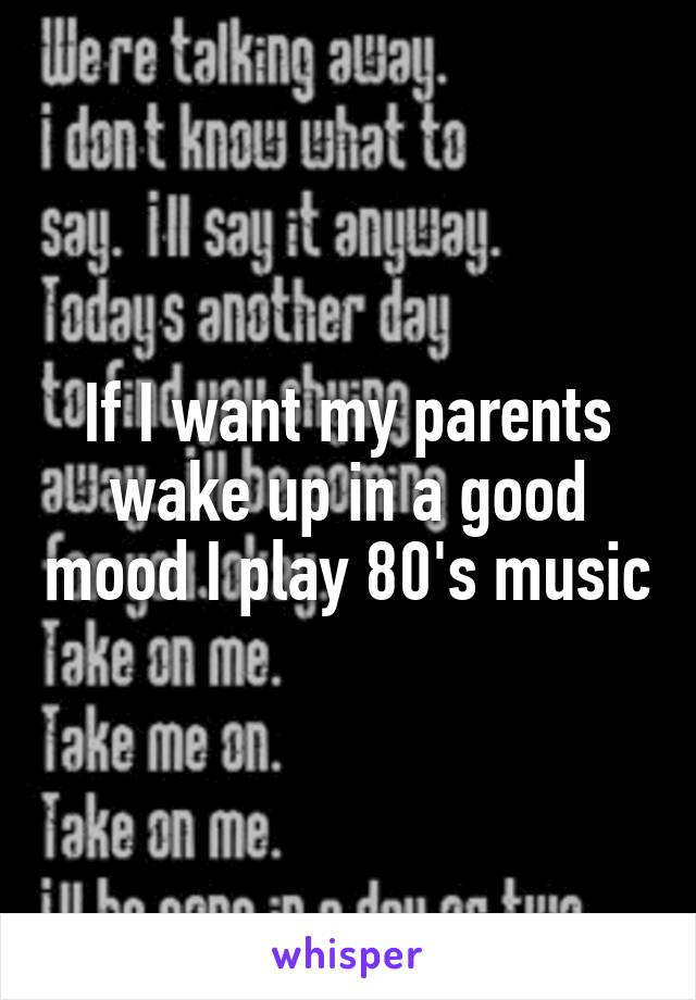 If I want my parents wake up in a good mood I play 80's music