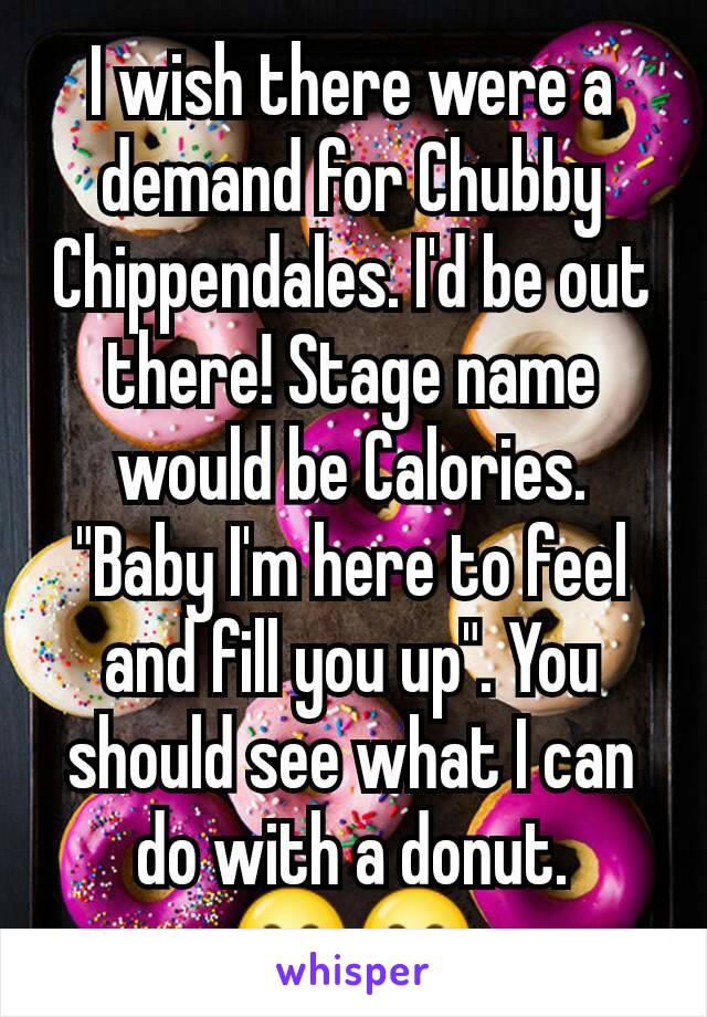 "I wish there were a demand for Chubby Chippendales. I'd be out there! Stage name would be Calories. ""Baby I'm here to feel and fill you up"". You should see what I can do with a donut. 😂😂"