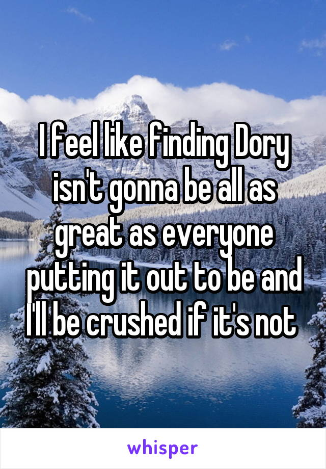 I feel like finding Dory isn't gonna be all as great as everyone putting it out to be and I'll be crushed if it's not