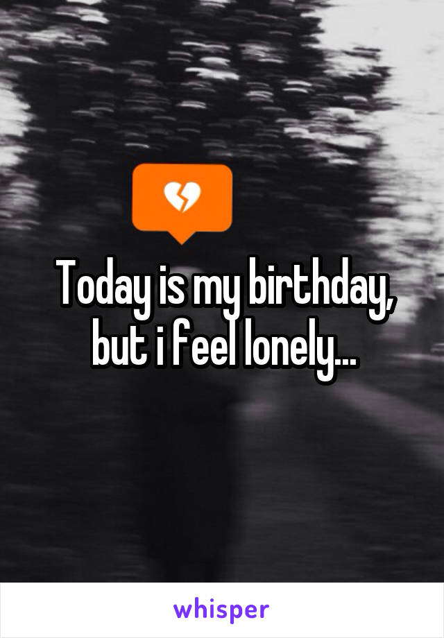 Today is my birthday, but i feel lonely...