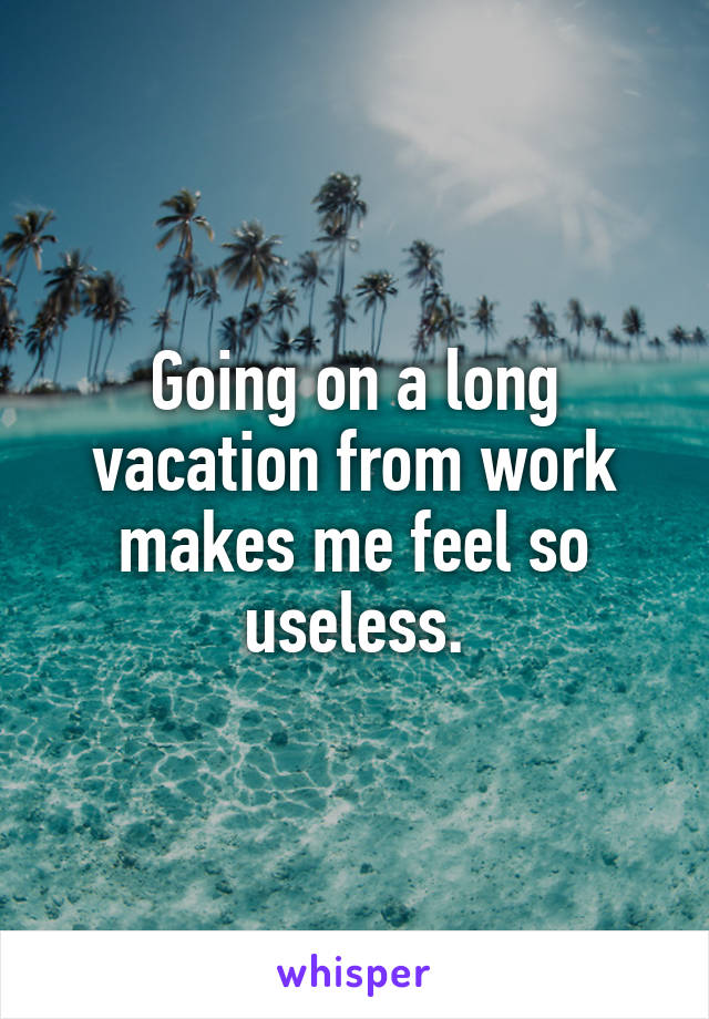 Going on a long vacation from work makes me feel so useless.