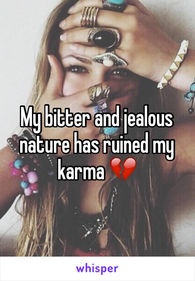 My bitter and jealous nature has ruined my karma 💔