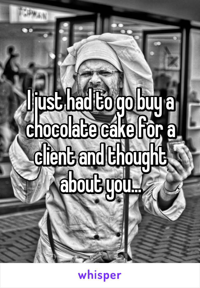 I just had to go buy a chocolate cake for a client and thought about you...