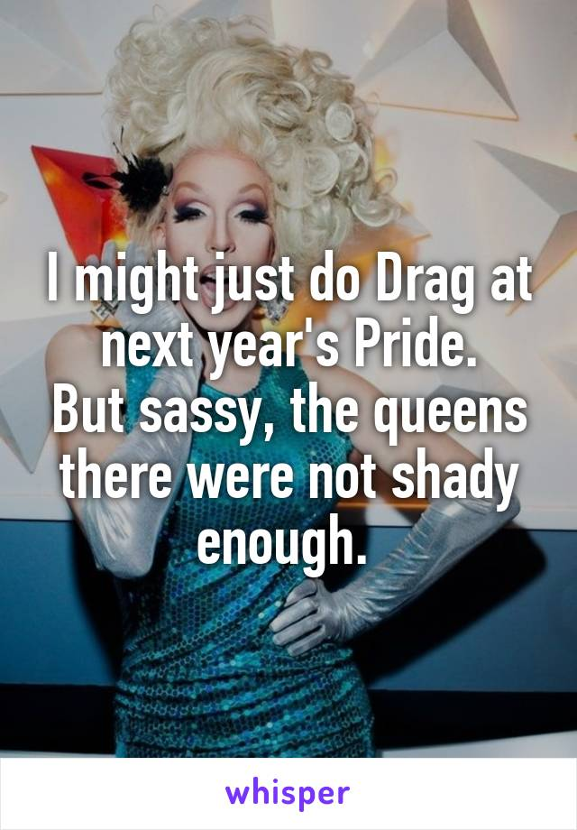 I might just do Drag at next year's Pride. But sassy, the queens there were not shady enough.