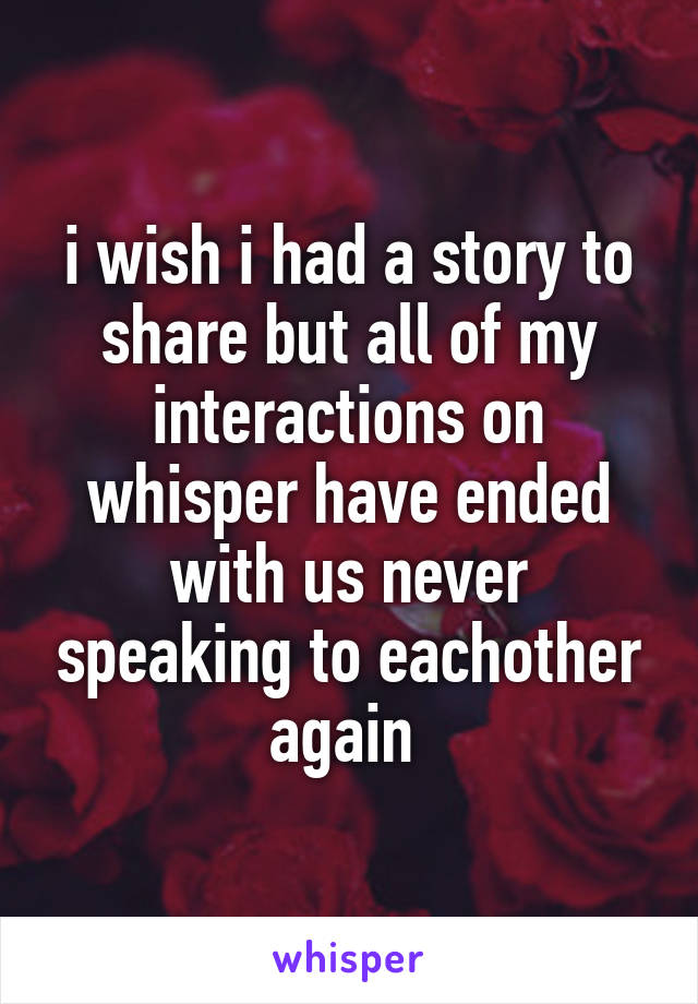 i wish i had a story to share but all of my interactions on whisper have ended with us never speaking to eachother again