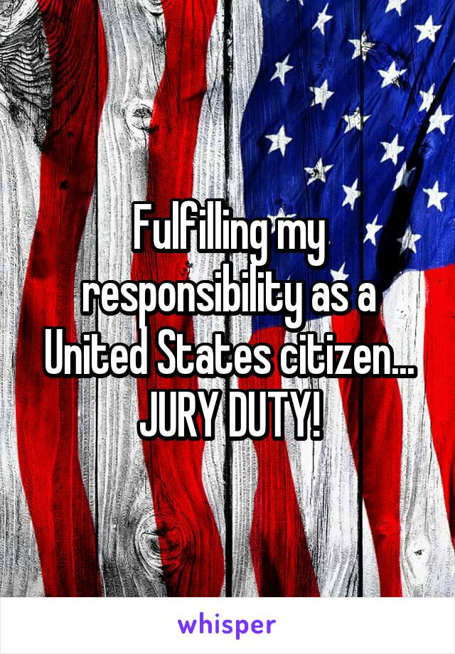 Fulfilling my responsibility as a United States citizen... JURY DUTY!