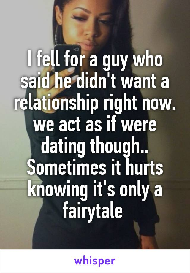 I fell for a guy who said he didn't want a relationship right now. we act as if were dating though.. Sometimes it hurts knowing it's only a fairytale