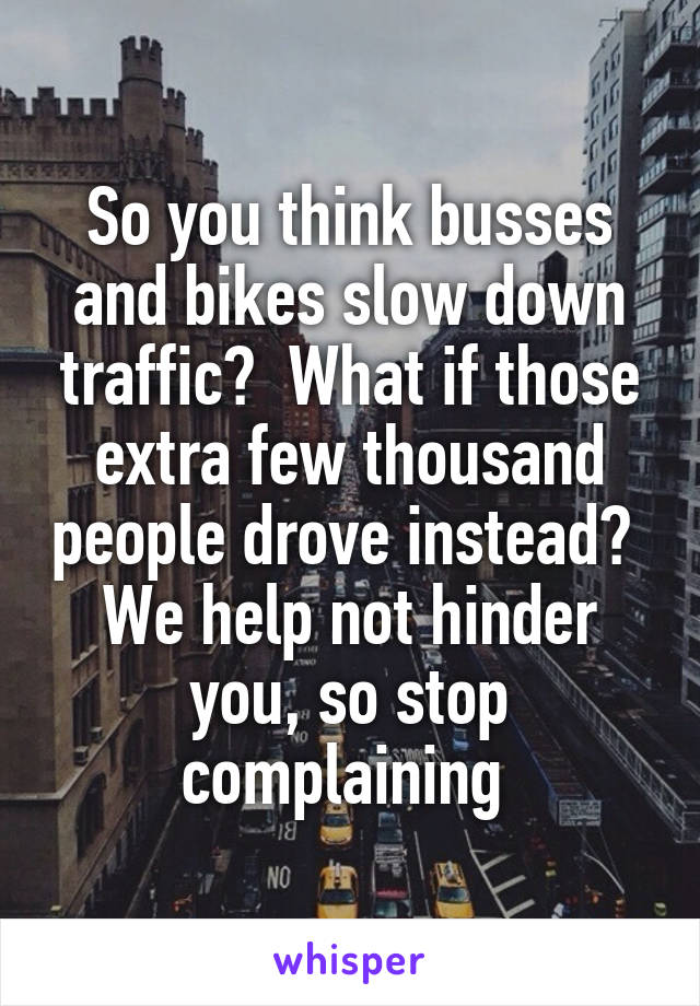 So you think busses and bikes slow down traffic?  What if those extra few thousand people drove instead?  We help not hinder you, so stop complaining