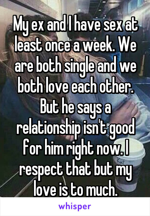 My ex and I have sex at least once a week. We are both single and we both love each other. But he says a relationship isn't good for him right now. I respect that but my love is to much.