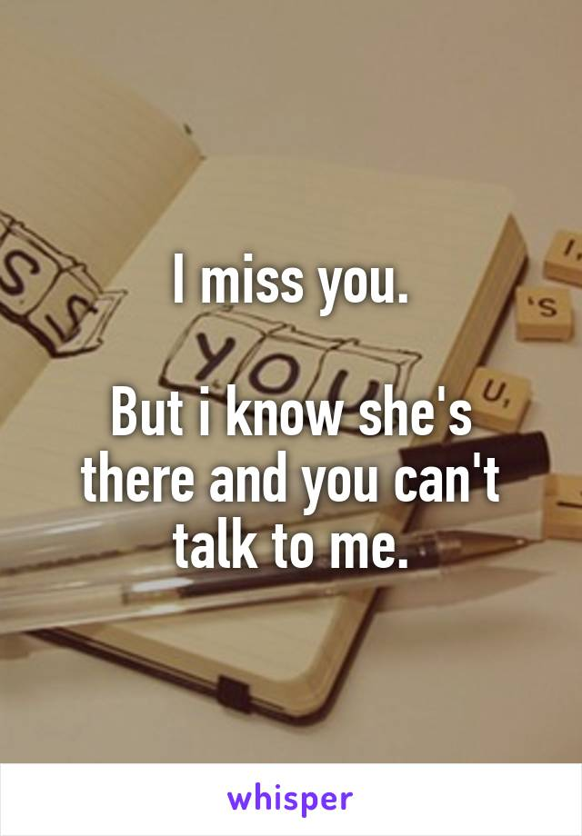 I miss you.  But i know she's there and you can't talk to me.
