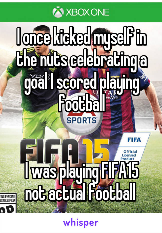 I once kicked myself in the nuts celebrating a goal I scored playing football   I was playing FIFA15 not actual football