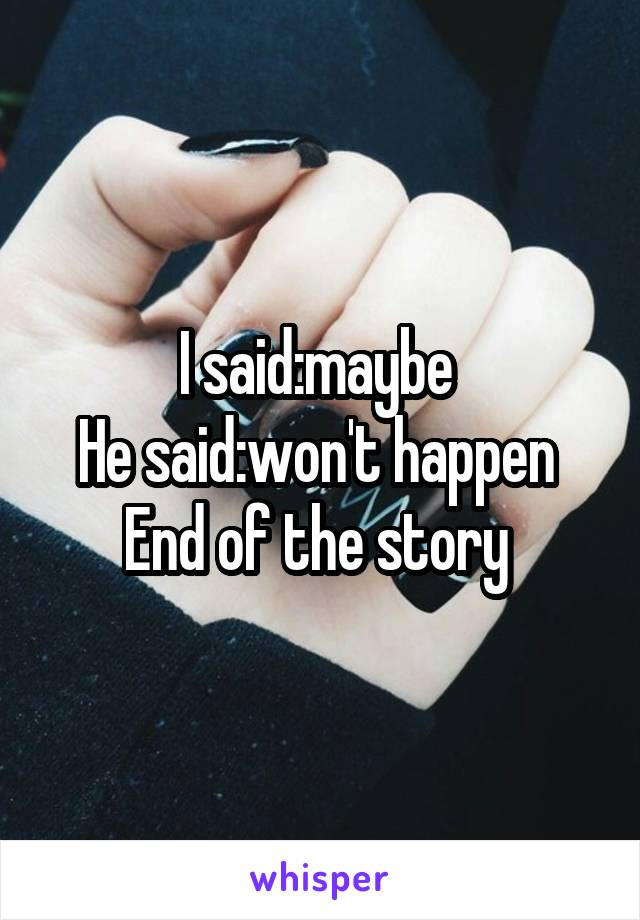 I said:maybe  He said:won't happen  End of the story