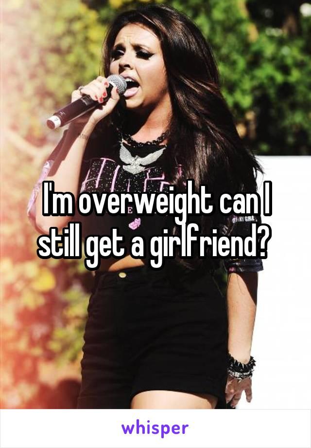 I'm overweight can I still get a girlfriend?