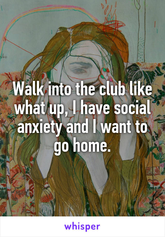 Walk into the club like what up, I have social anxiety and I want to go home.