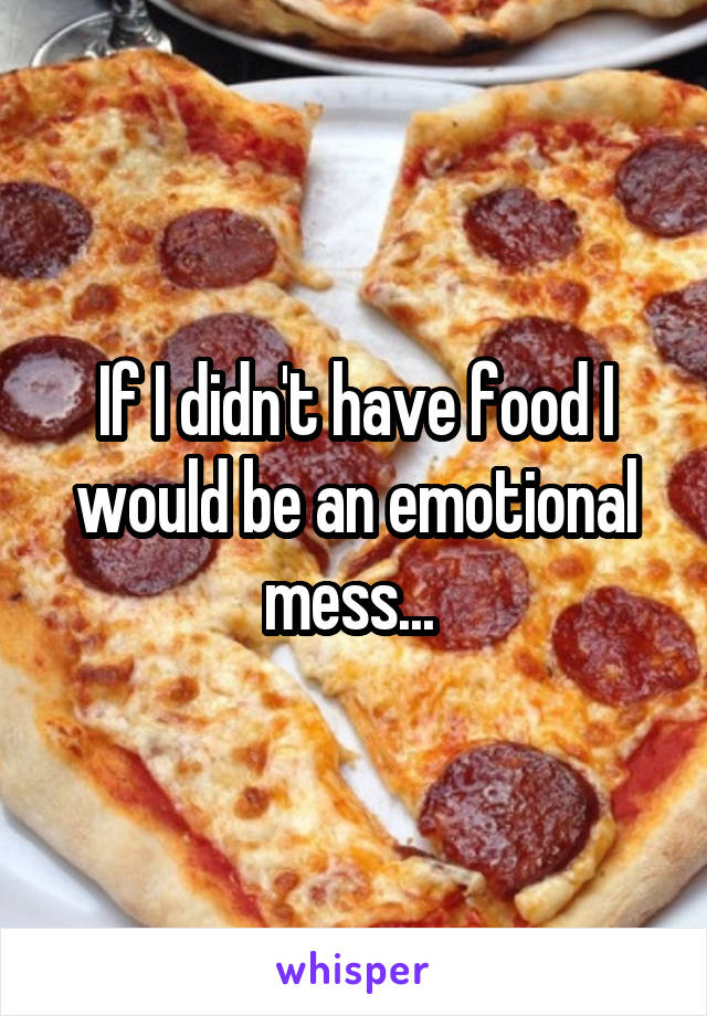 If I didn't have food I would be an emotional mess...
