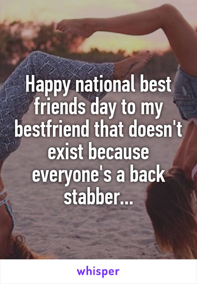 Happy national best friends day to my bestfriend that doesn't exist because everyone's a back stabber...