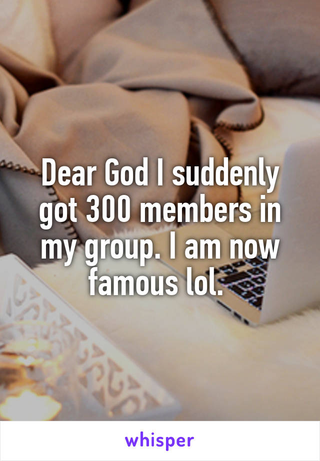 Dear God I suddenly got 300 members in my group. I am now famous lol.