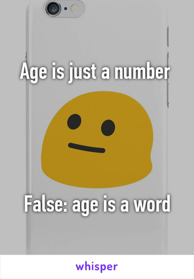 Age is just a number       False: age is a word