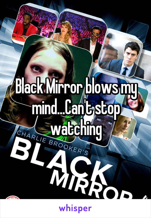 Black Mirror blows my mind...Can't stop watching