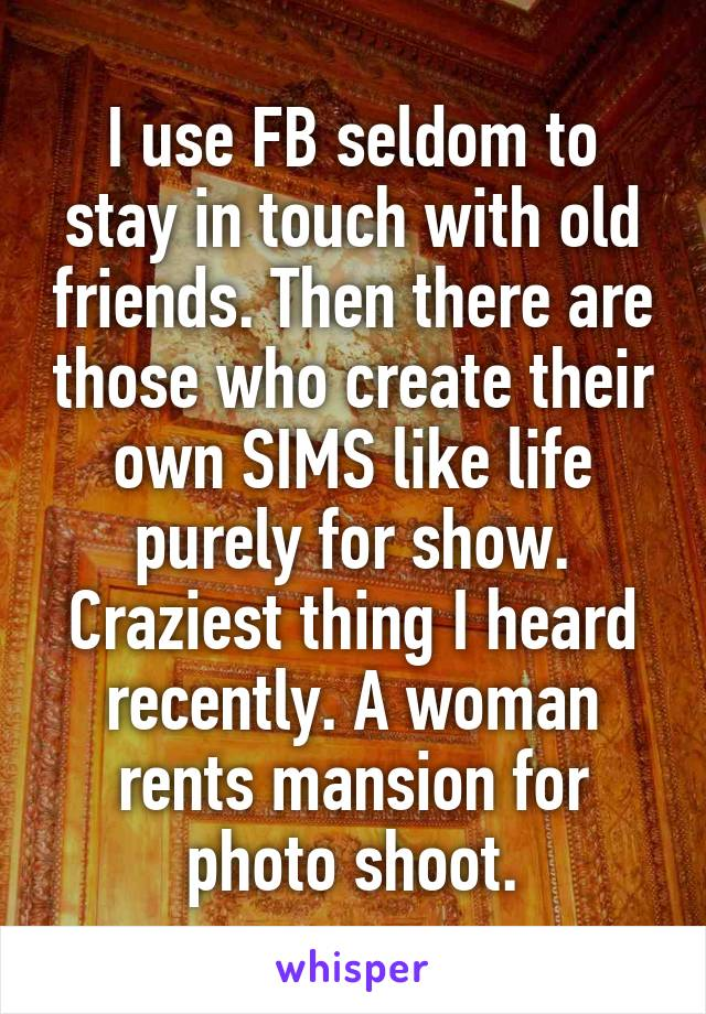 I use FB seldom to stay in touch with old friends. Then there are those who create their own SIMS like life purely for show. Craziest thing I heard recently. A woman rents mansion for photo shoot.