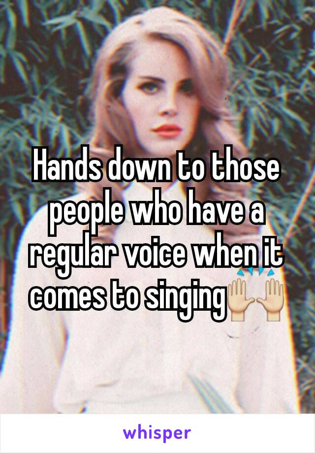Hands down to those people who have a regular voice when it comes to singing🙌