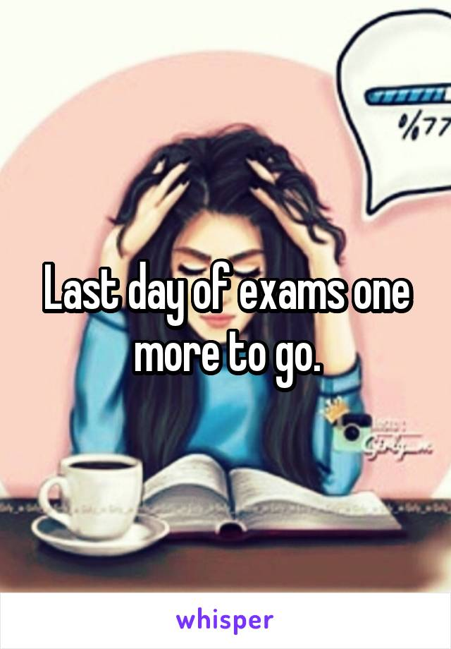 Last day of exams one more to go.